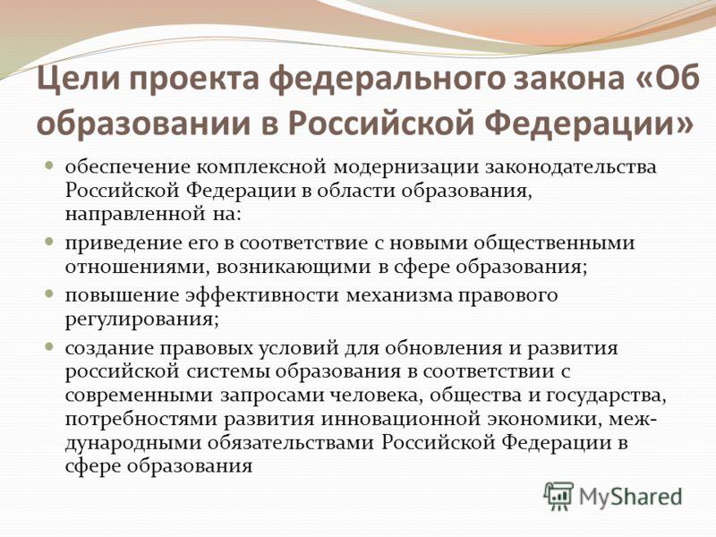 Цели проекта федерального закона «Об образовании в Российской Федерации» обеспечение комплексной модернизации законодательства Российской Федерации в области образования, направленной на: приведение его в соответствие с новыми общественными отношения
