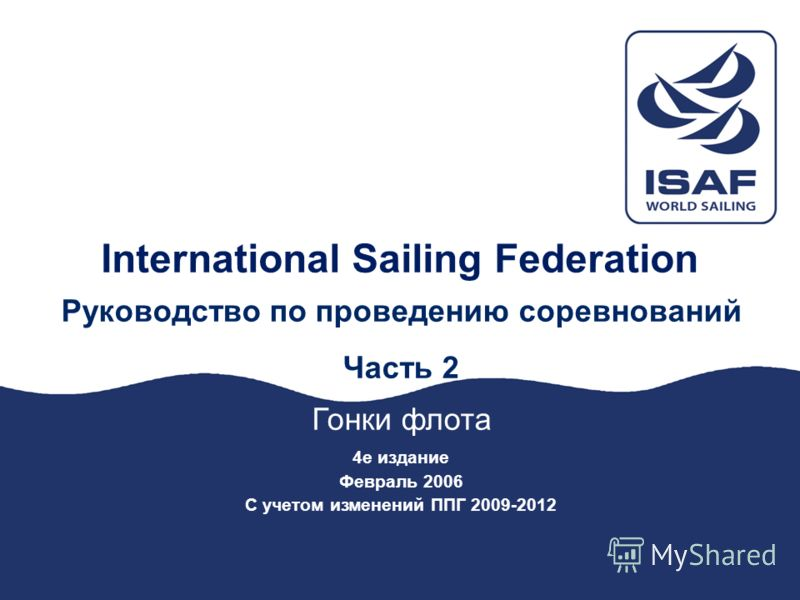 International Sailing Federation Руководство по проведению соревнований Часть 2 Гонки флота 4е издание Февраль 2006 С учетом изменений ППГ 2009-2012
