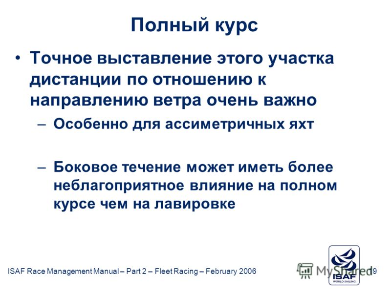 ISAF Race Management Manual – Part 2 – Fleet Racing – February 200619 Полный курс Точное выставление этого участка дистанции по отношению к направлению ветра очень важно –Особенно для ассиметричных яхт –Боковое течение может иметь более неблагоприятн