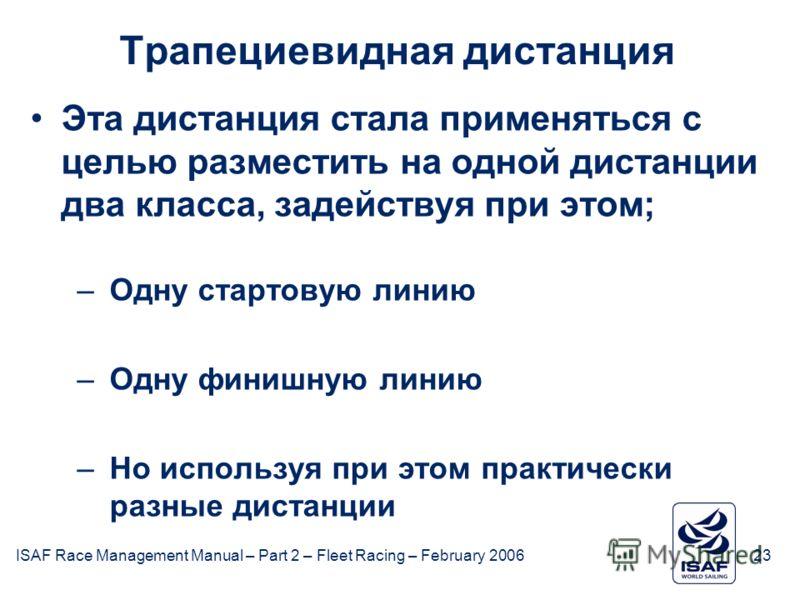 ISAF Race Management Manual – Part 2 – Fleet Racing – February 200623 Трапециевидная дистанция Эта дистанция стала применяться с целью разместить на одной дистанции два класса, задействуя при этом; –Одну стартовую линию –Одну финишную линию –Но испол