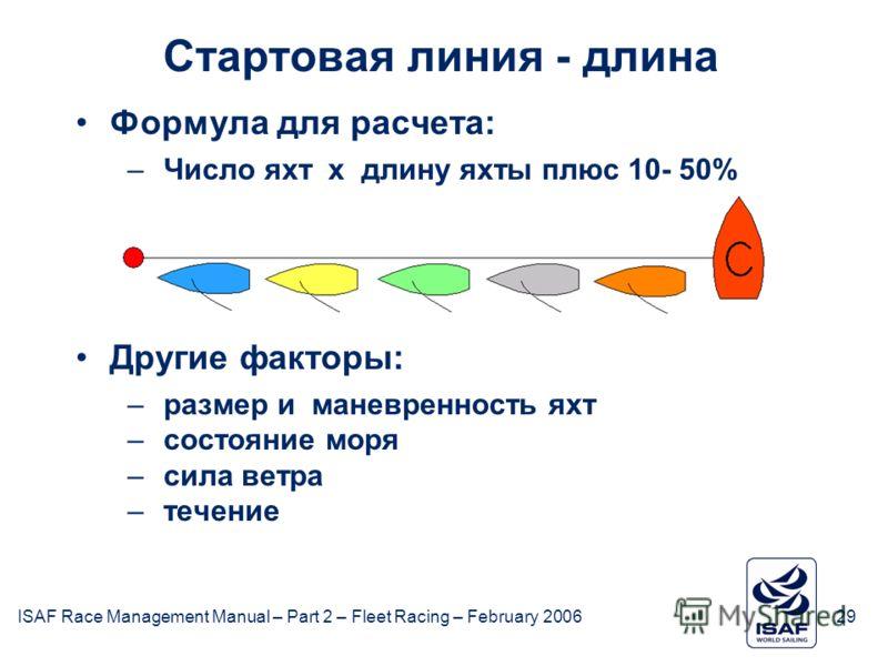 ISAF Race Management Manual – Part 2 – Fleet Racing – February 200629 February 2006 Стартовая линия - длина Формула для расчета: –Число яхт x длину яхты плюс 10- 50% Другие факторы: –размер и маневренность яхт –состояние моря –сила ветра –течение