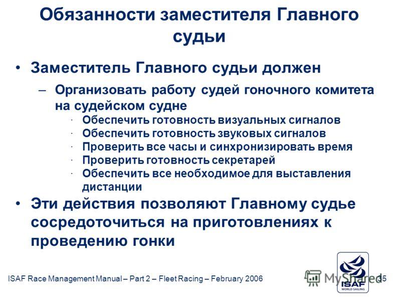ISAF Race Management Manual – Part 2 – Fleet Racing – February 200635 Обязанности заместителя Главного судьи Заместитель Главного судьи должен –Организовать работу судей гоночного комитета на судейском судне ·Обеспечить готовность визуальных сигналов