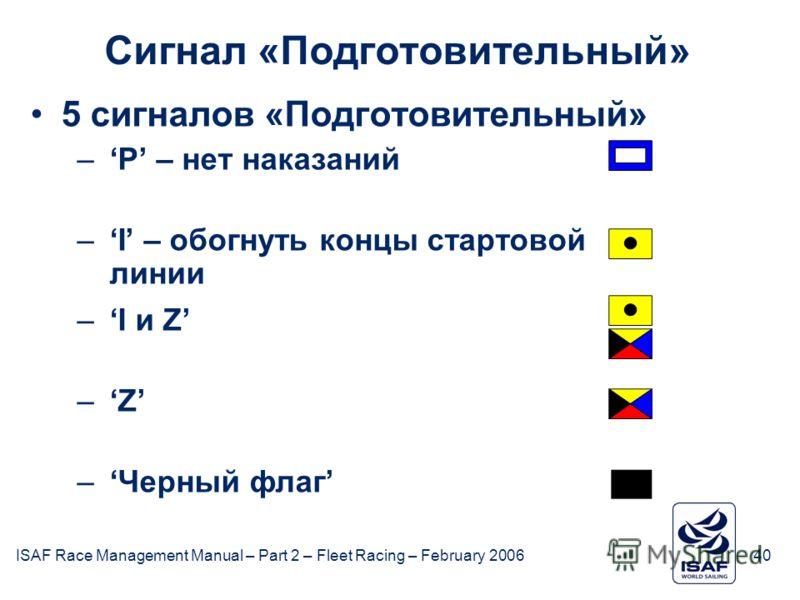ISAF Race Management Manual – Part 2 – Fleet Racing – February 200640 Сигнал «Подготовительный» 5 сигналов «Подготовительный» –P – нет наказаний –I – обогнуть концы стартовой линии –I и Z –Z –Черный флаг