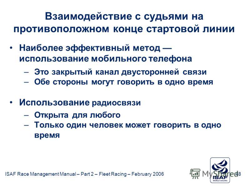 ISAF Race Management Manual – Part 2 – Fleet Racing – February 200648 Взаимодействие с судьями на противоположном конце стартовой линии Наиболее эффективный метод использование мобильного телефона –Это закрытый канал двусторонней связи –Обе стороны м