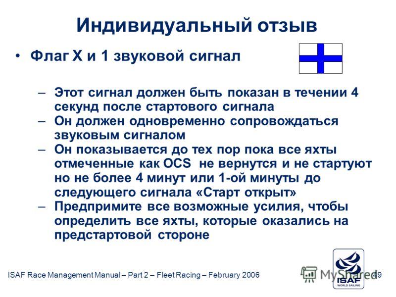 ISAF Race Management Manual – Part 2 – Fleet Racing – February 200649 Индивидуальный отзыв Флаг X и 1 звуковой сигнал –Этот сигнал должен быть показан в течении 4 секунд после стартового сигнала –Он должен одновременно сопровождаться звуковым сигнало