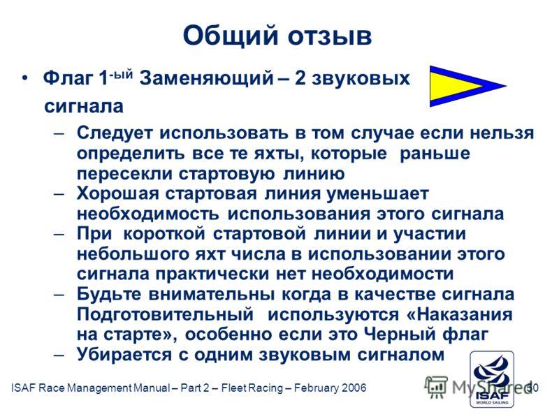 ISAF Race Management Manual – Part 2 – Fleet Racing – February 200650 Общий отзыв Флаг 1 -ый Заменяющий – 2 звуковых сигнала –Следует использовать в том случае если нельзя определить все те яхты, которые раньше пересекли стартовую линию –Хорошая стар