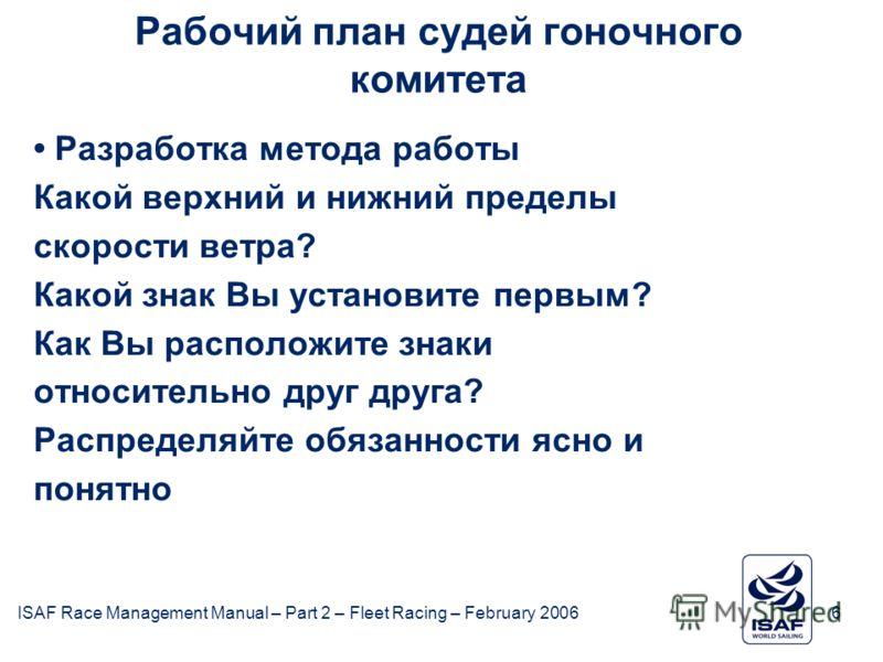 ISAF Race Management Manual – Part 2 – Fleet Racing – February 20066 Рабочий план судей гоночного комитета Разработка метода работы Какой верхний и нижний пределы скорости ветра? Какой знак Вы установите первым? Как Вы расположите знаки относительно