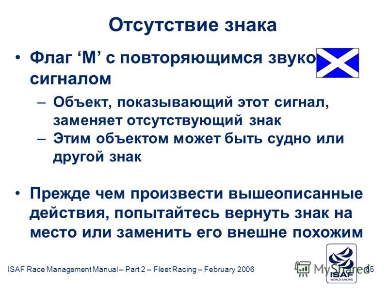 ISAF Race Management Manual – Part 2 – Fleet Racing – February 200665 Отсутствие знака Флаг M с повторяющимся звуковым сигналом –Объект, показывающий этот сигнал, заменяет отсутствующий знак –Этим объектом может быть судно или другой знак Прежде чем