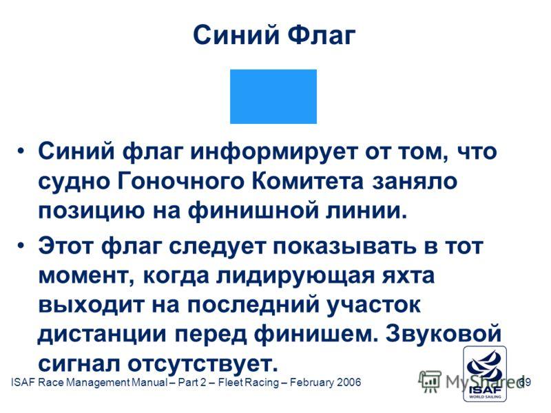 ISAF Race Management Manual – Part 2 – Fleet Racing – February 200669 Синий Флаг Синий флаг информирует от том, что судно Гоночного Комитета заняло позицию на финишной линии. Этот флаг следует показывать в тот момент, когда лидирующая яхта выходит на