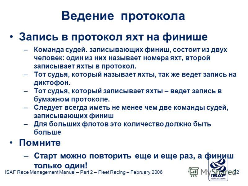 ISAF Race Management Manual – Part 2 – Fleet Racing – February 200672 Ведение протокола Запись в протокол яхт на финише –Команда судей. записывающих финиш, состоит из двух человек: один из них называет номера яхт, второй записывает яхты в протокол. –