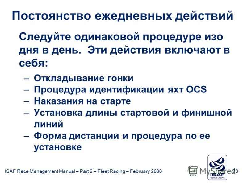 ISAF Race Management Manual – Part 2 – Fleet Racing – February 200673 Постоянство ежедневных действий Следуйте одинаковой процедуре изо дня в день. Эти действия включают в себя: –Откладывание гонки –Процедура идентификации яхт OCS –Наказания на старт
