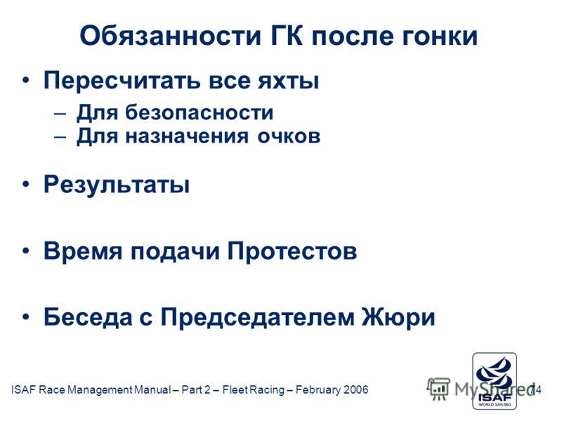 ISAF Race Management Manual – Part 2 – Fleet Racing – February 200674 Обязанности ГК после гонки Пересчитать все яхты –Для безопасности –Для назначения очков Результаты Время подачи Протестов Беседа с Председателем Жюри