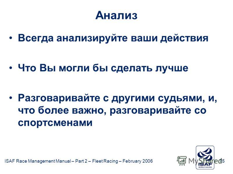 ISAF Race Management Manual – Part 2 – Fleet Racing – February 200675 Анализ Всегда анализируйте ваши действия Что Вы могли бы сделать лучше Разговаривайте с другими судьями, и, что более важно, разговаривайте со спортсменами