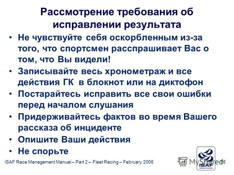 ISAF Race Management Manual – Part 2 – Fleet Racing – February 200676 Рассмотрение требования об исправлении результата Не чувствуйте себя оскорбленным из-за того, что спортсмен расспрашивает Вас о том, что Вы видели! Записывайте весь хронометраж и в