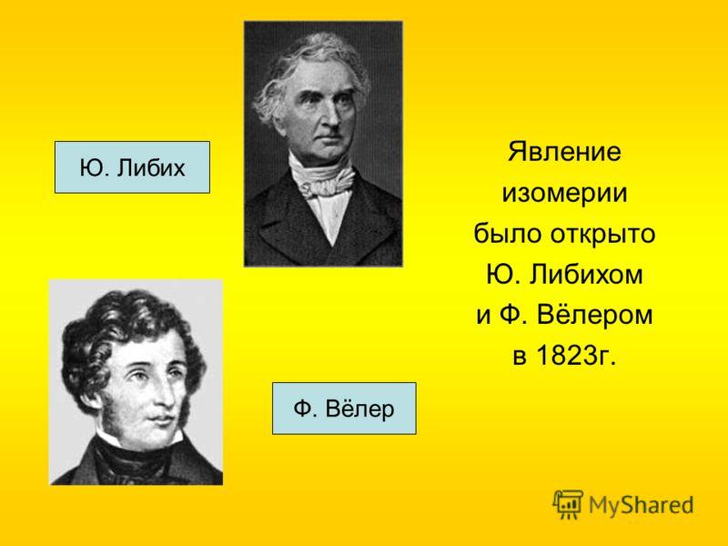 Явление изомерии было открыто Ю. Либихом и Ф. Вёлером в 1823г. Ф. Вёлер Ю. Либих