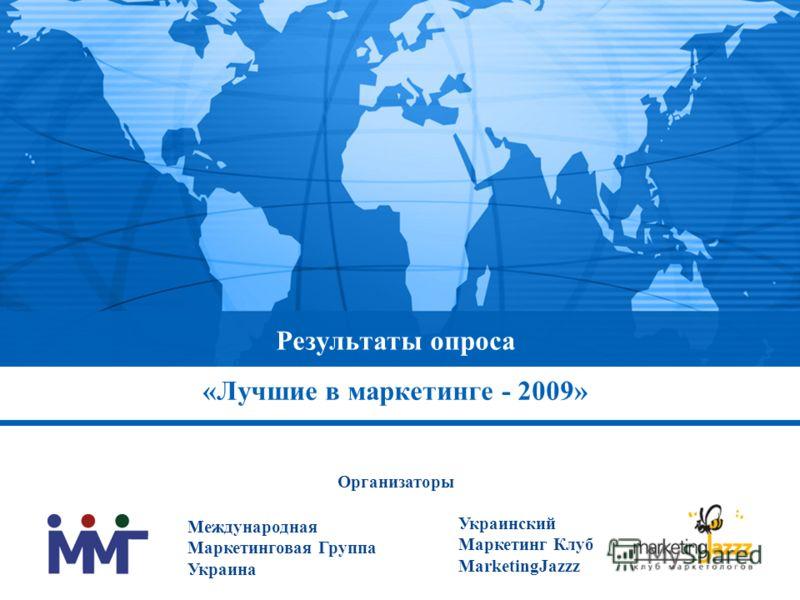Результаты опроса «Лучшие в маркетинге - 2009» Международная Маркетинговая Группа Украина Украинский Маркетинг Клуб MarketingJazzz Организаторы
