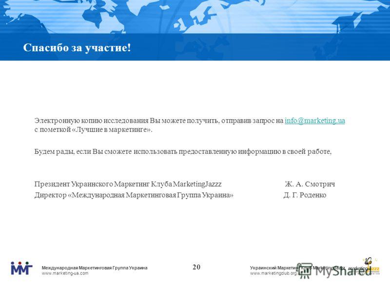Международная Маркетинговая Группа Украина www.marketing-ua.com Украинский Маркетинг Клуб MarketingJazzz www.marketingclub.org.ua 20 Спасибо за участие! Электронную копию исследования Вы можете получить, отправив запрос на info@marketing.ua с пометко