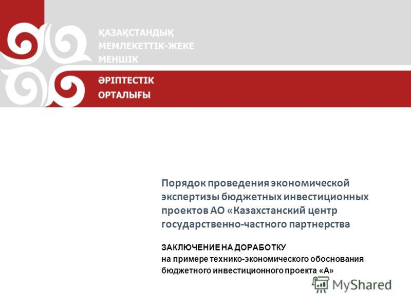 Порядок проведения экономической экспертизы бюджетных инвестиционных проектов АО «Казахстанский центр государственно-частного партнерства ЗАКЛЮЧЕНИЕ НА ДОРАБОТКУ на примере технико-экономического обоснования бюджетного инвестиционного проекта «А»