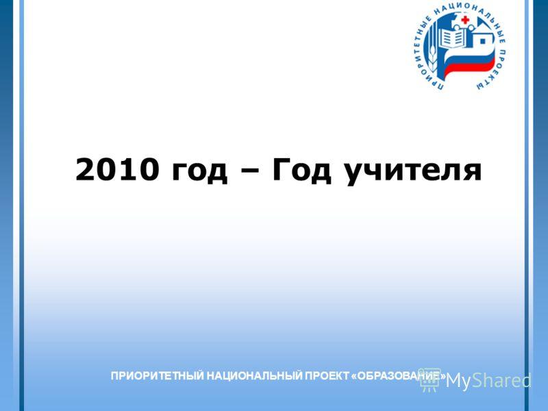 1 2010 год – Год учителя ПРИОРИТЕТНЫЙ НАЦИОНАЛЬНЫЙ ПРОЕКТ «ОБРАЗОВАНИЕ»