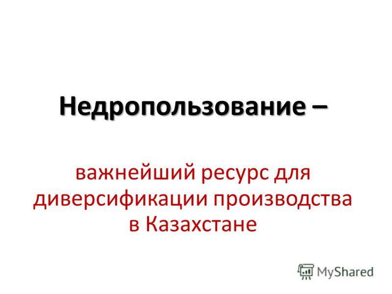 Недропользование – важнейший ресурс для диверсификации производства в Казахстане
