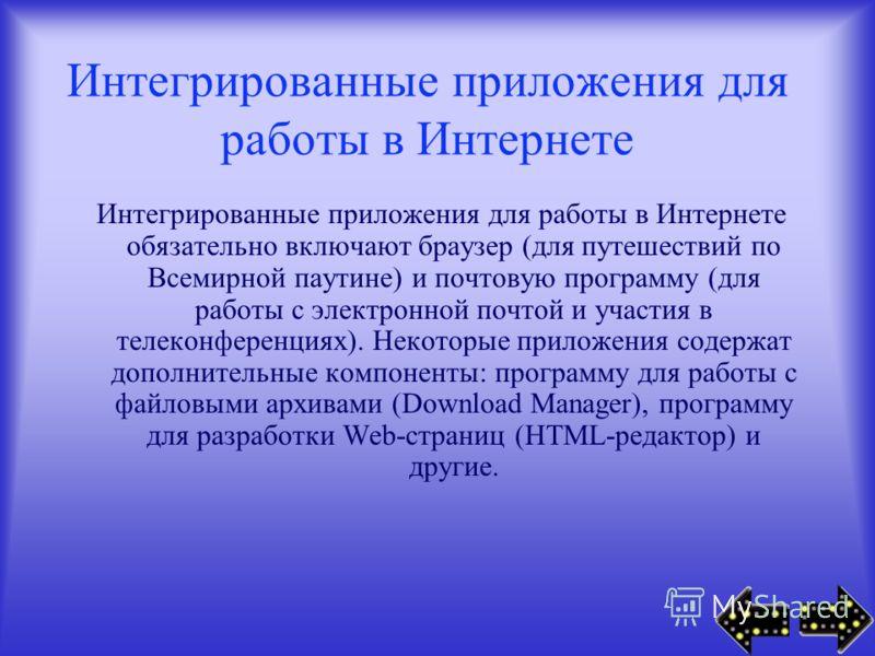 Интегрированные приложения для работы в Интернете Интегрированные приложения для работы в Интернете обязательно включают браузер (для путешествий по Всемирной паутине) и почтовую программу (для работы с электронной почтой и участия в телеконференциях