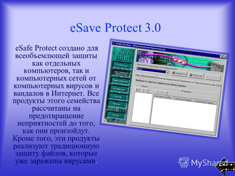 eSave Protect 3.0 eSafe Protect создано для всеобъемлющей защиты как отдельных компьютеров, так и компьютерных сетей от компьютерных вирусов и вандалов в Интернет. Все продукты этого семейства расcчитаны на предотвращение неприятностей до того, как о