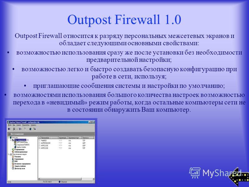 Outpost Firewall 1.0 Outpost Firewall относится к разряду персональных межсетевых экранов и обладает следующими основными свойствами: возможностью использования сразу же после установки без необходимости предварительной настройки; возможностью легко