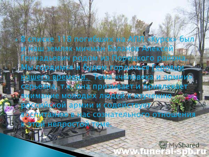 В списке 118 погибших на АПЛ «Курск» был и наш земляк мичман Баланов Алексей Геннадьевич родом из Порецкого района. Мы гордимся и будем гордиться Героями нашего времени. Тема «человека и армии» серьезна, т.к. она призывает и привлекает внимание молод
