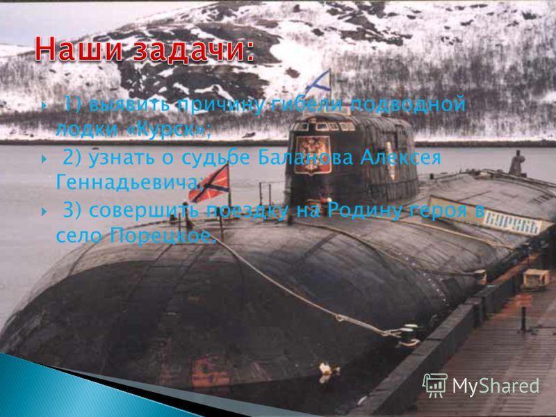 1) выявить причину гибели подводной лодки «Курск»; 2) узнать о судьбе Баланова Алексея Геннадьевича; 3) совершить поездку на Родину героя в село Порецкое.