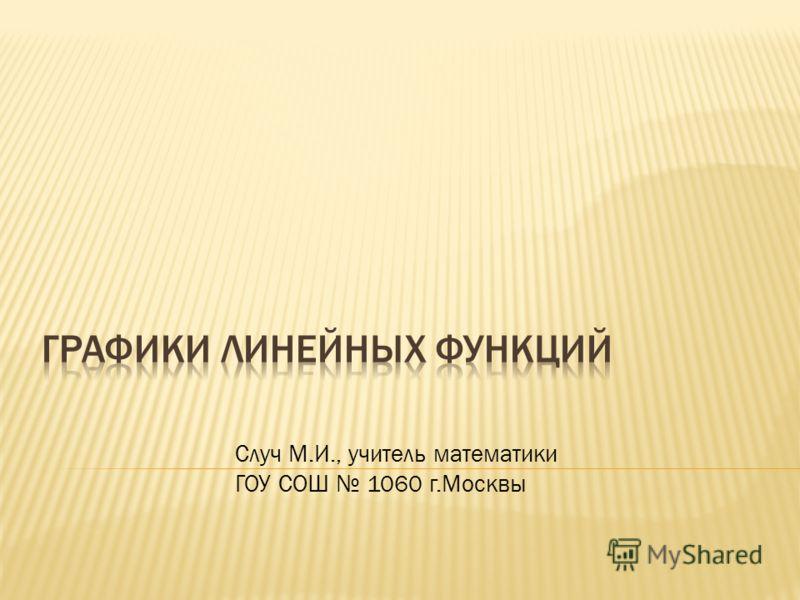 Случ М.И., учитель математики ГОУ СОШ 1060 г.Москвы
