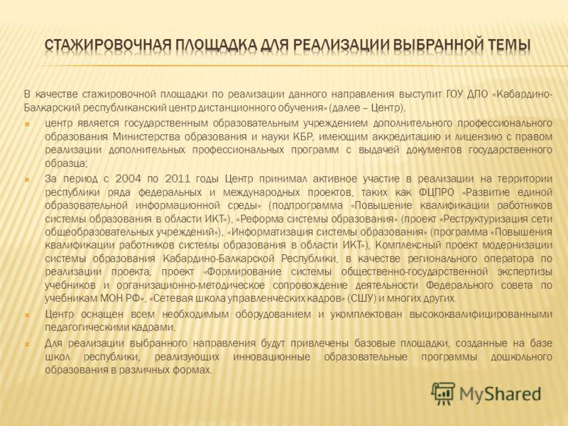 В качестве стажировочной площадки по реализации данного направления выступит ГОУ ДПО «Кабардино- Балкарский республиканский центр дистанционного обучения» (далее – Центр). центр является государственным образовательным учреждением дополнительного про