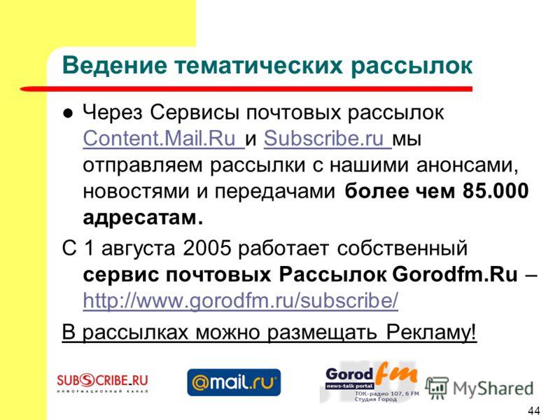 44 Ведение тематических рассылок Через Сервисы почтовых рассылок Content.Mail.Ru и Subscribe.ru мы отправляем рассылки с нашими анонсами, новостями и передачами более чем 85.000 адресатам. Content.Mail.Ru Subscribe.ru С 1 августа 2005 работает собств