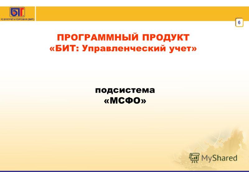6 ПРОГРАММНЫЙ ПРОДУКТ «БИТ: Управленческий учет» подсистема «МСФО»