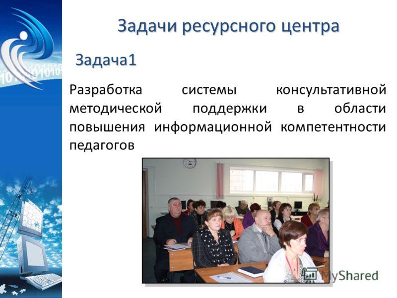 Задачи ресурсного центра Разработка системы консультативной методической поддержки в области повышения информационной компетентности педагогов Задача1