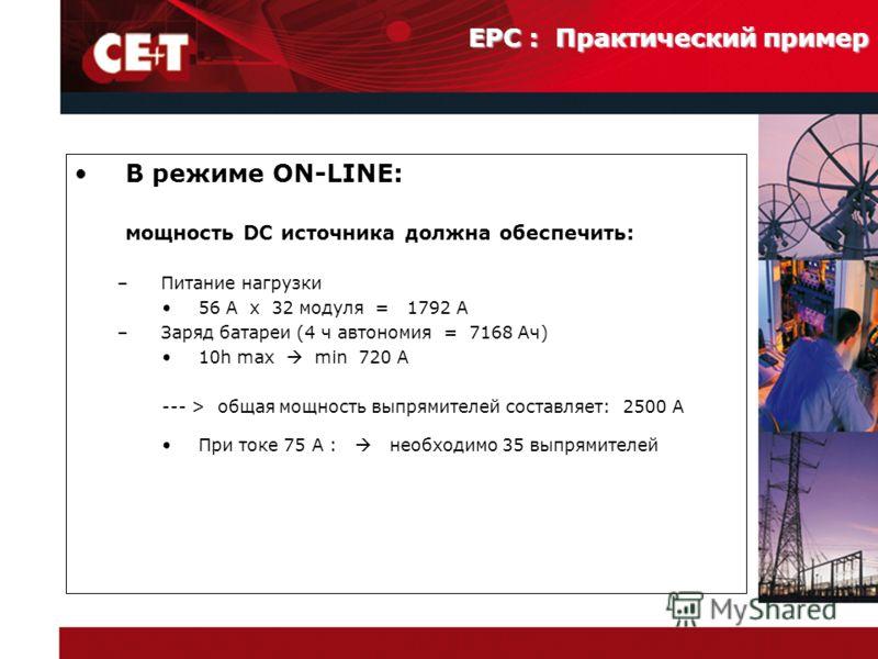В режиме ON-LINE: мощность DC источника должна обеспечить: –Питание нагрузки 56 A x 32 модуля = 1792 A –Заряд батареи (4 ч автономия = 7168 Ач) 10h max min 720 A --- > общая мощность выпрямителей составляет: 2500 A При токе 75 A : необходимо 35 выпря