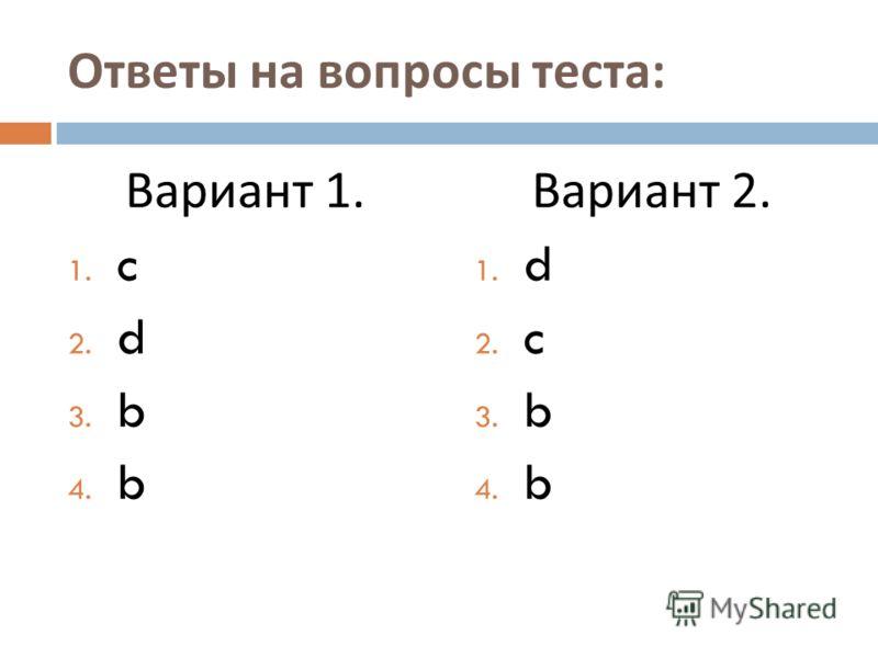 Ответы на вопросы теста : Вариант 1. 1. c 2. d 3. b 4. b Вариант 2. 1. d 2. c 3. b 4. b