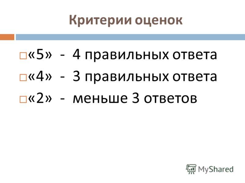 Критерии оценок «5» - 4 правильных ответа «4» - 3 правильных ответа «2» - меньше 3 ответов