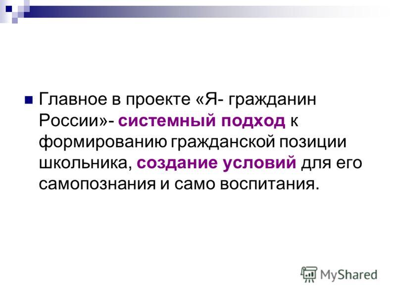 Главное в проекте «Я- гражданин России»- системный подход к формированию гражданской позиции школьника, создание условий для его самопознания и само воспитания.