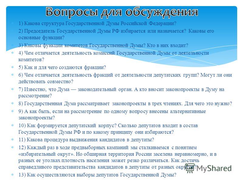 1) Какова структура Государственной Думы Российской Федерации? 2) Председатель Государственной Думы РФ избирается или назначается? Каковы его основные функции? 3) Каковы функции комитетов Государственной Думы? Кто в них входит? 4) Чем отличается деят