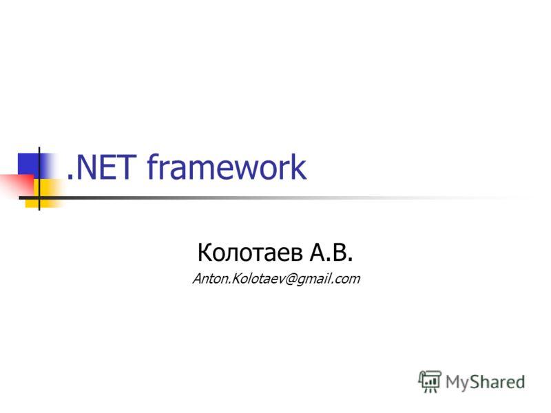 .NET framework Колотаев А.В. Anton.Kolotaev@gmail.com