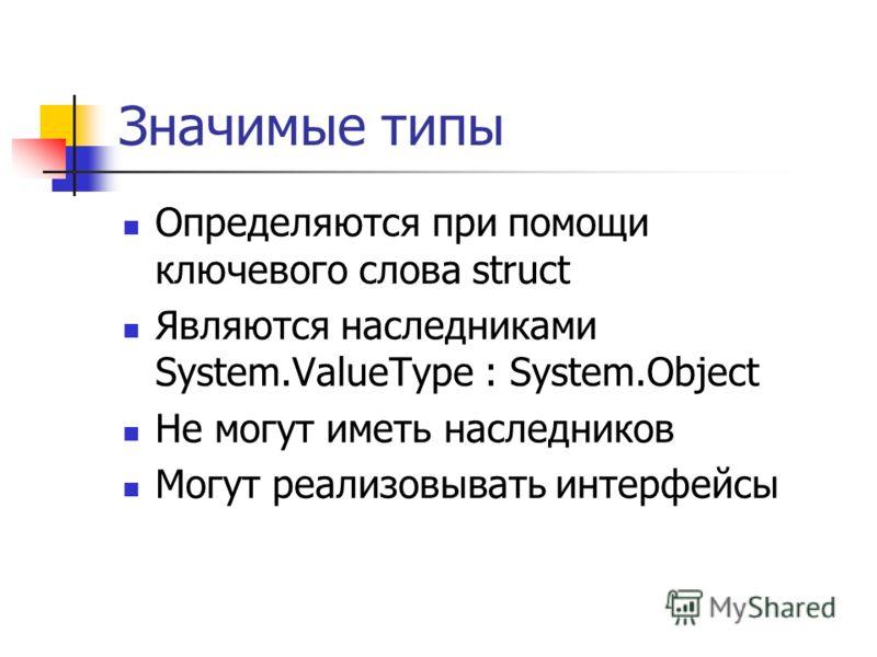 Значимые типы Определяются при помощи ключевого слова struct Являются наследниками System.ValueType : System.Object Не могут иметь наследников Могут реализовывать интерфейсы
