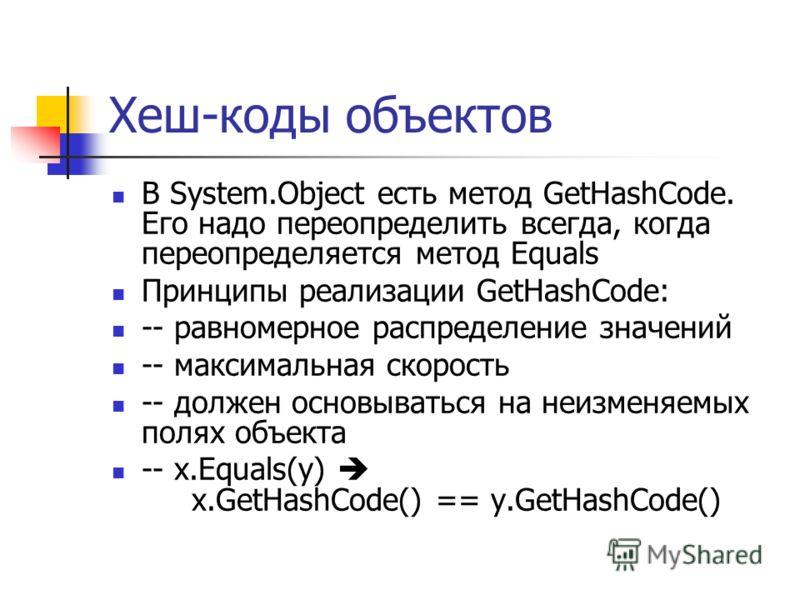 Хеш-коды объектов В System.Object есть метод GetHashCode. Его надо переопределить всегда, когда переопределяется метод Equals Принципы реализации GetHashCode: -- равномерное распределение значений -- максимальная скорость -- должен основываться на не