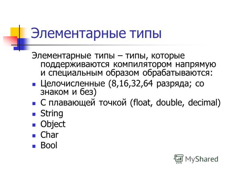 Элементарные типы Элементарные типы – типы, которые поддерживаются компилятором напрямую и специальным образом обрабатываются: Целочисленные (8,16,32,64 разряда; со знаком и без) С плавающей точкой (float, double, decimal) String Object Char Bool