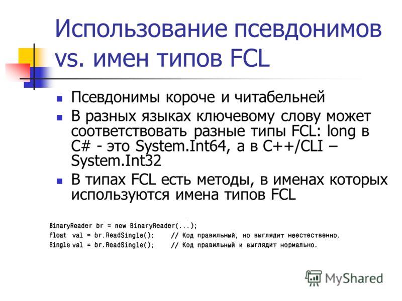 Использование псевдонимов vs. имен типов FCL Псевдонимы короче и читабельней В разных языках ключевому слову может соответствовать разные типы FCL: long в C# - это System.Int64, а в С++/CLI – System.Int32 В типах FCL есть методы, в именах которых исп