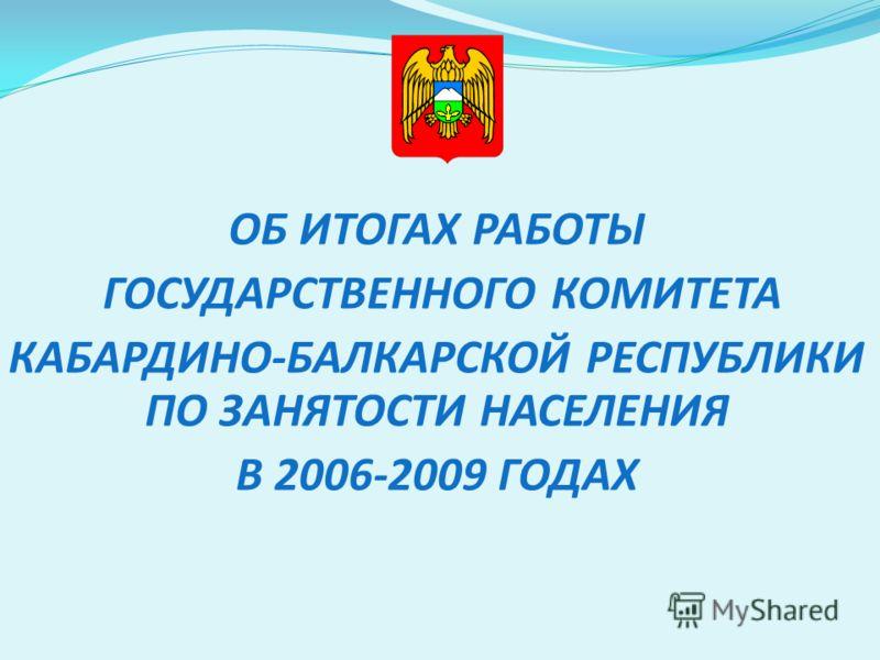 ОБ ИТОГАХ РАБОТЫ ГОСУДАРСТВЕННОГО КОМИТЕТА КАБАРДИНО-БАЛКАРСКОЙ РЕСПУБЛИКИ ПО ЗАНЯТОСТИ НАСЕЛЕНИЯ В 2006-2009 ГОДАХ