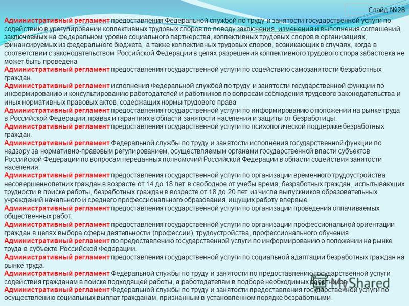 Слайд 28 Административный регламент предоставления Федеральной службой по труду и занятости государственной услуги по содействию в урегулировании коллективных трудовых споров по поводу заключения, изменения и выполнения соглашений, заключаемых на фед