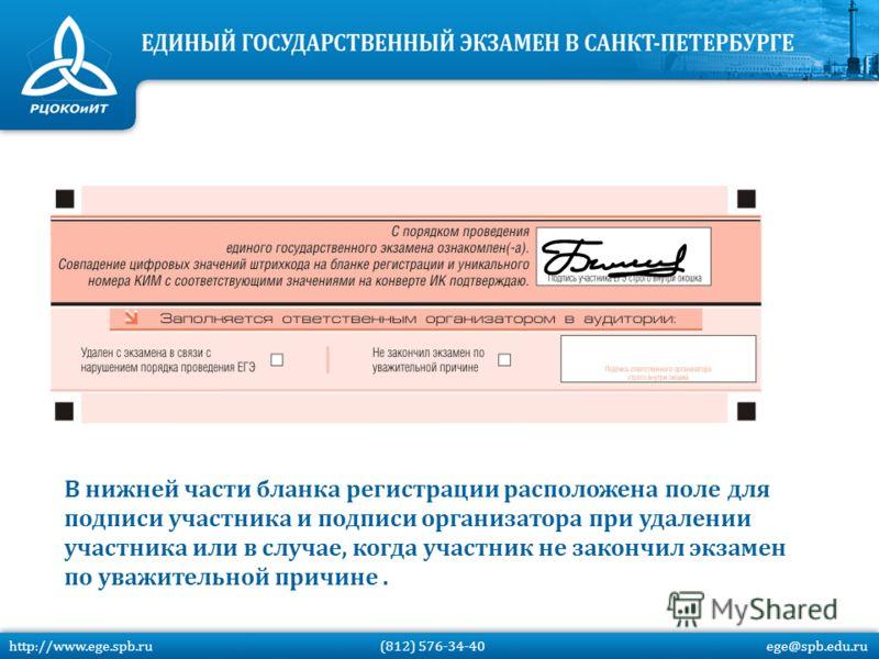 В нижней части бланка регистрации расположена поле для подписи участника и подписи организатора при удалении участника или в случае, когда участник не закончил экзамен по уважительной причине. http://www.ege.spb.ru (812) 576-34-40 ege@spb.edu.ru