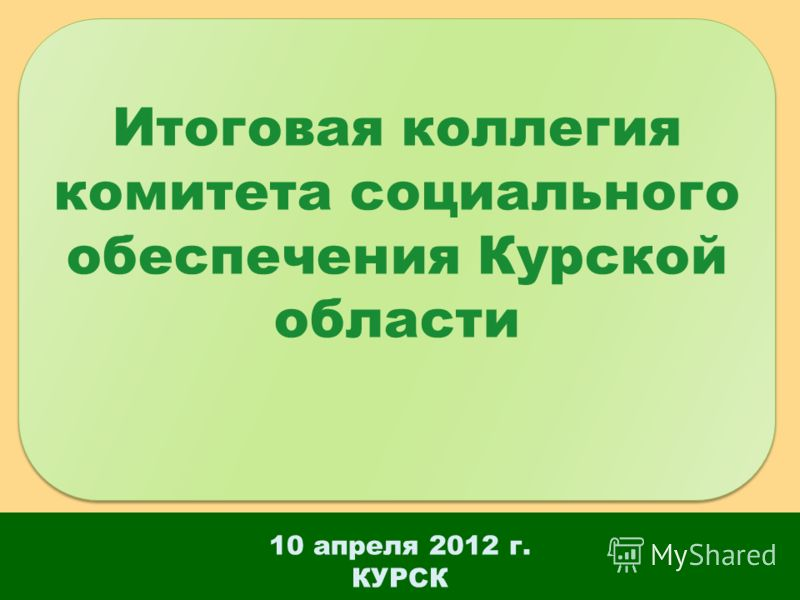 10 апреля 2012 г. КУРСК Итоговая коллегия комитета социального обеспечения Курской области