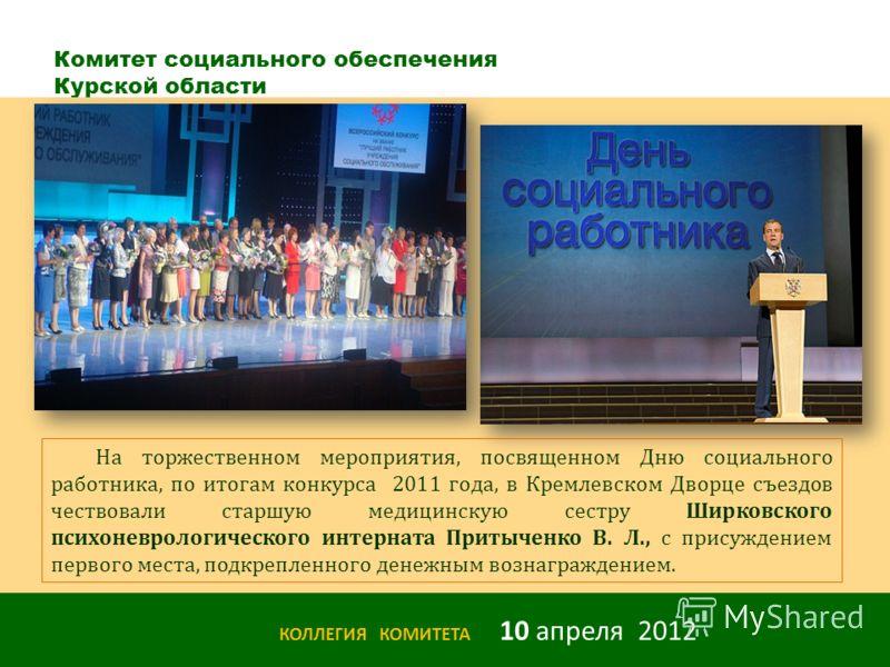 Комитет социального обеспечения Курской области КОЛЛЕГИЯ КОМИТЕТА 10 апреля 2012 На торжественном мероприятия, посвященном Дню социального работника, по итогам конкурса 2011 года, в Кремлевском Дворце съездов чествовали старшую медицинскую сестру Шир