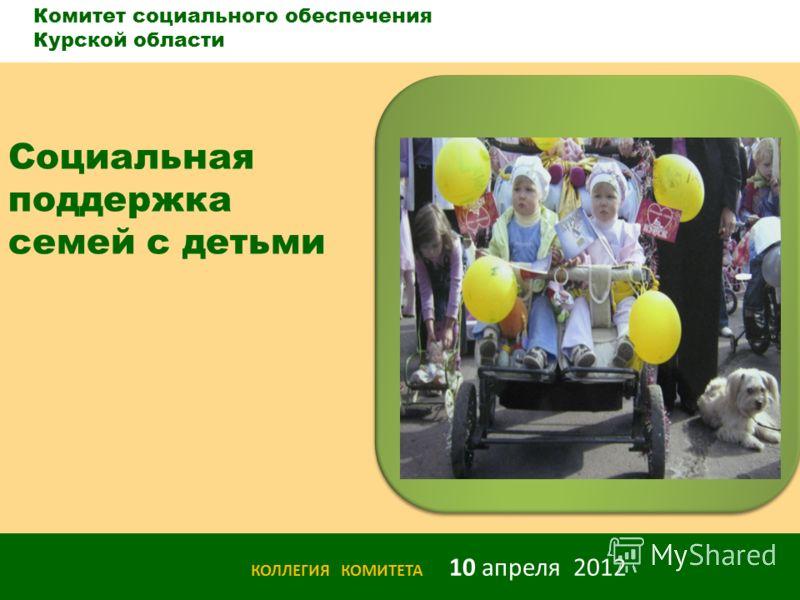 с Комитет социального обеспечения Курской области КОЛЛЕГИЯ КОМИТЕТА 10 апреля 2012 Социальная поддержка семей с детьми